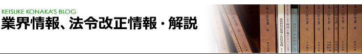業界情報、法令改正情報・解説 [KEISUKE KONAKA'S BLOG]