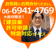 お気軽にお問合せください。 06-6941-4769 大阪府限定! 「建設業許可申請」特急対応サービス